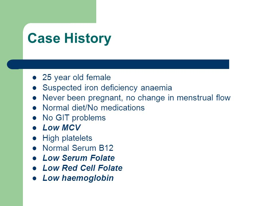 Case History 25 year old female Suspected iron deficiency anaemia
