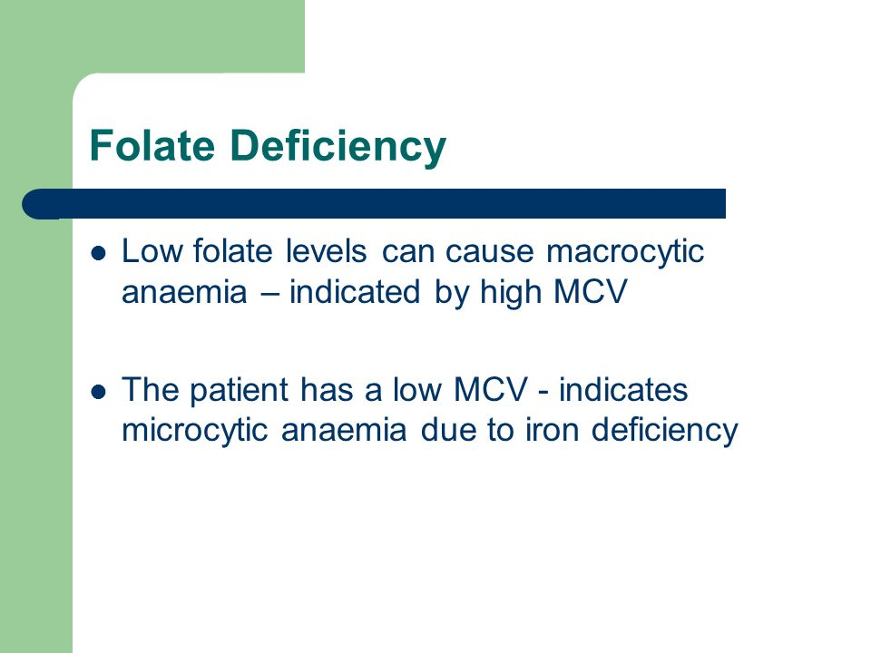 Folate Deficiency Low folate levels can cause macrocytic anaemia – indicated by high MCV.
