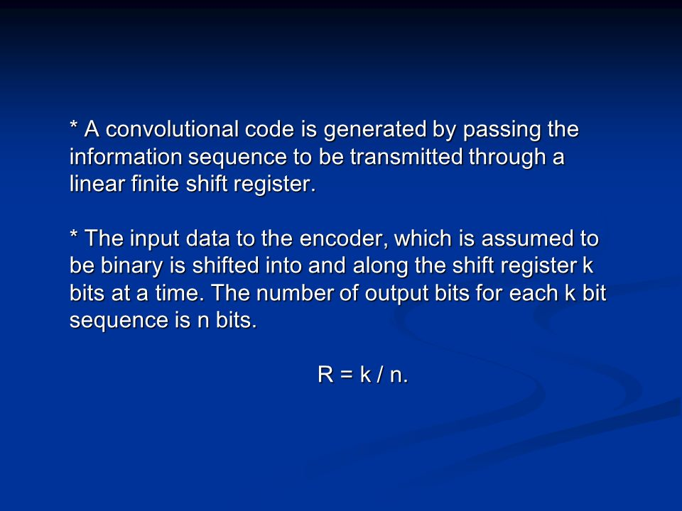 * A convolutional code is generated by passing the information sequence to be transmitted through a linear finite shift register.