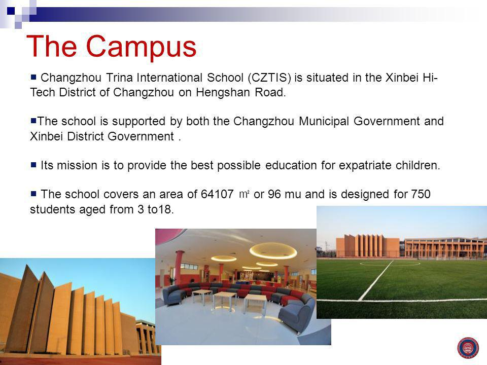 The Campus ■ Changzhou Trina International School (CZTIS) is situated in the Xinbei Hi- Tech District of Changzhou on Hengshan Road.