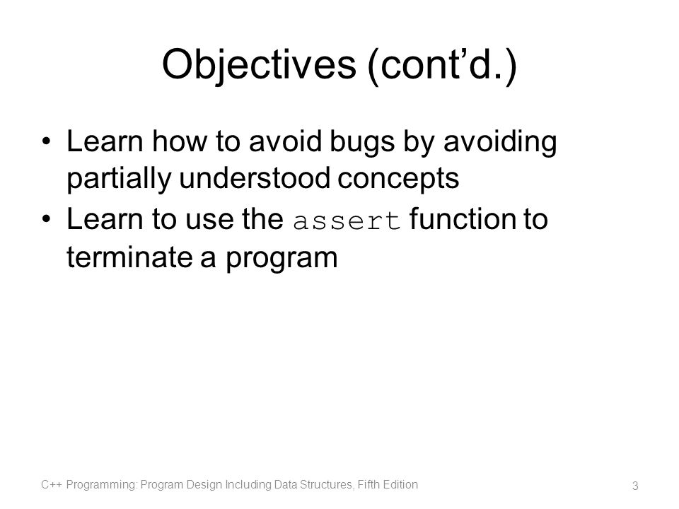 Objectives (cont'd.) Learn how to avoid bugs by avoiding partially understood concepts. Learn to use the assert function to terminate a program.