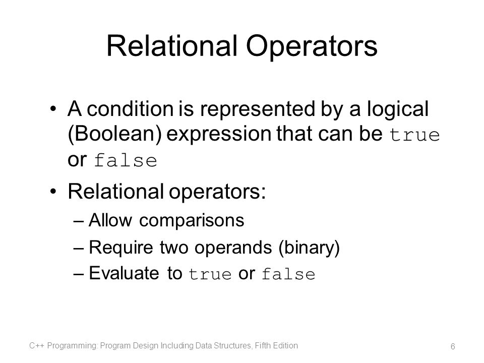 Relational Operators A condition is represented by a logical (Boolean) expression that can be true or false.