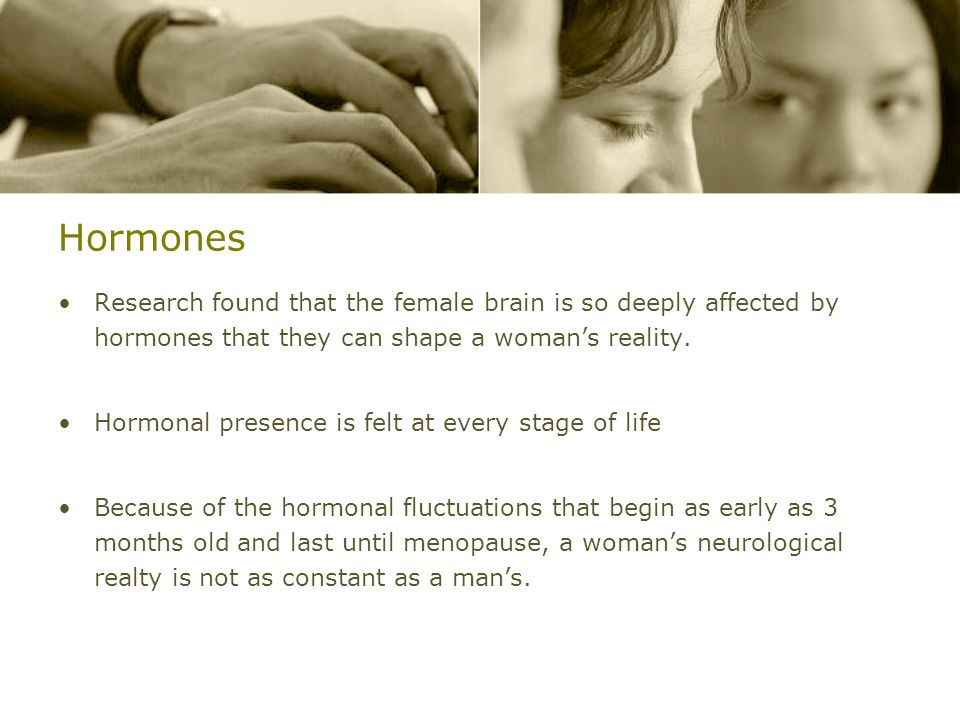 Hormones Research found that the female brain is so deeply affected by hormones that they can shape a woman's reality.