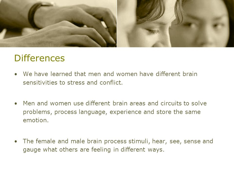 Differences We have learned that men and women have different brain sensitivities to stress and conflict.