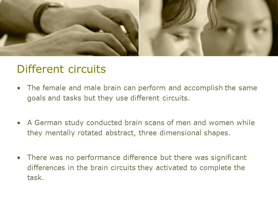 Different circuits The female and male brain can perform and accomplish the same goals and tasks but they use different circuits.