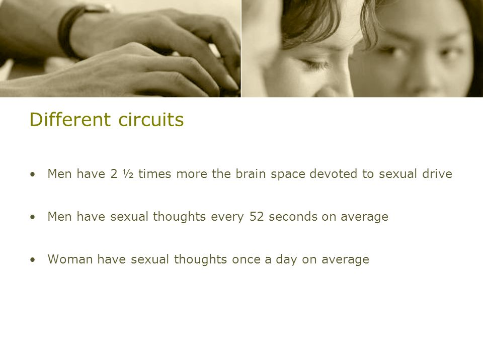 Different circuits Men have 2 ½ times more the brain space devoted to sexual drive. Men have sexual thoughts every 52 seconds on average.