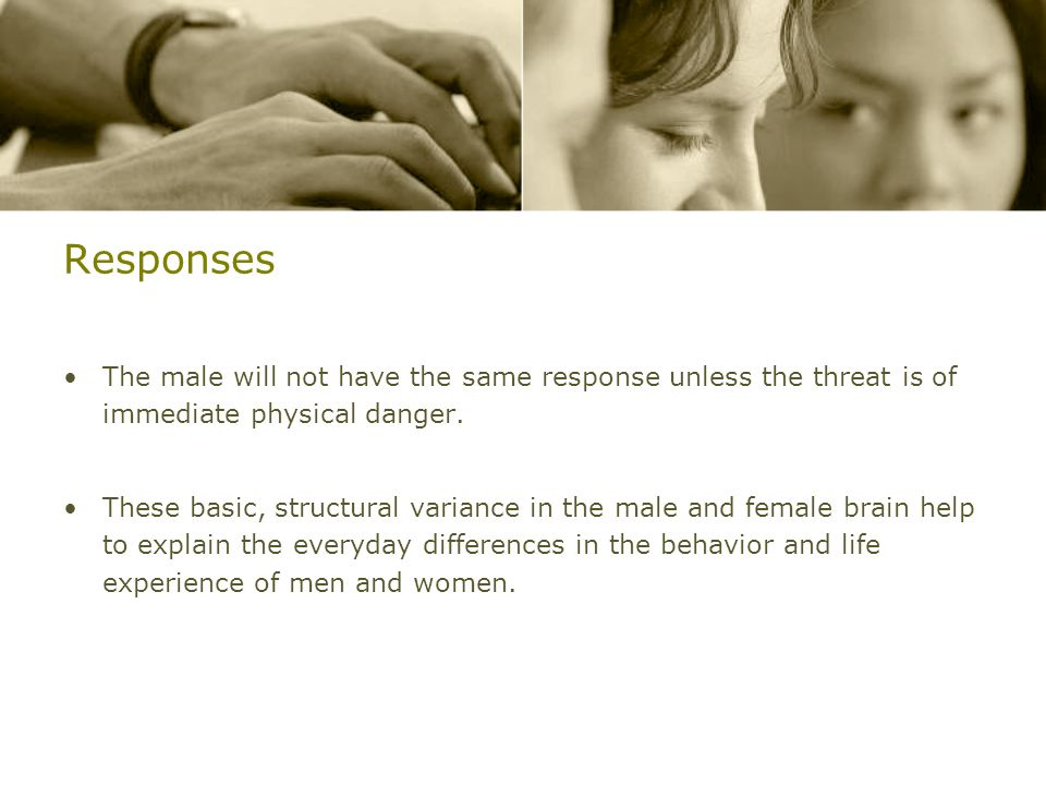 Responses The male will not have the same response unless the threat is of immediate physical danger.