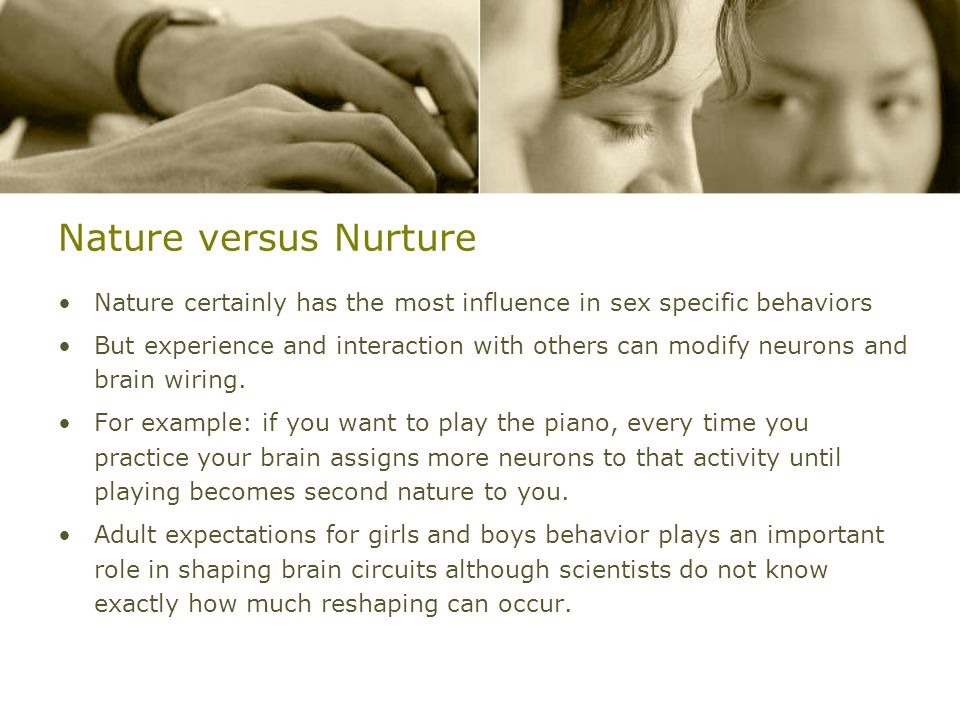 Nature versus Nurture Nature certainly has the most influence in sex specific behaviors.