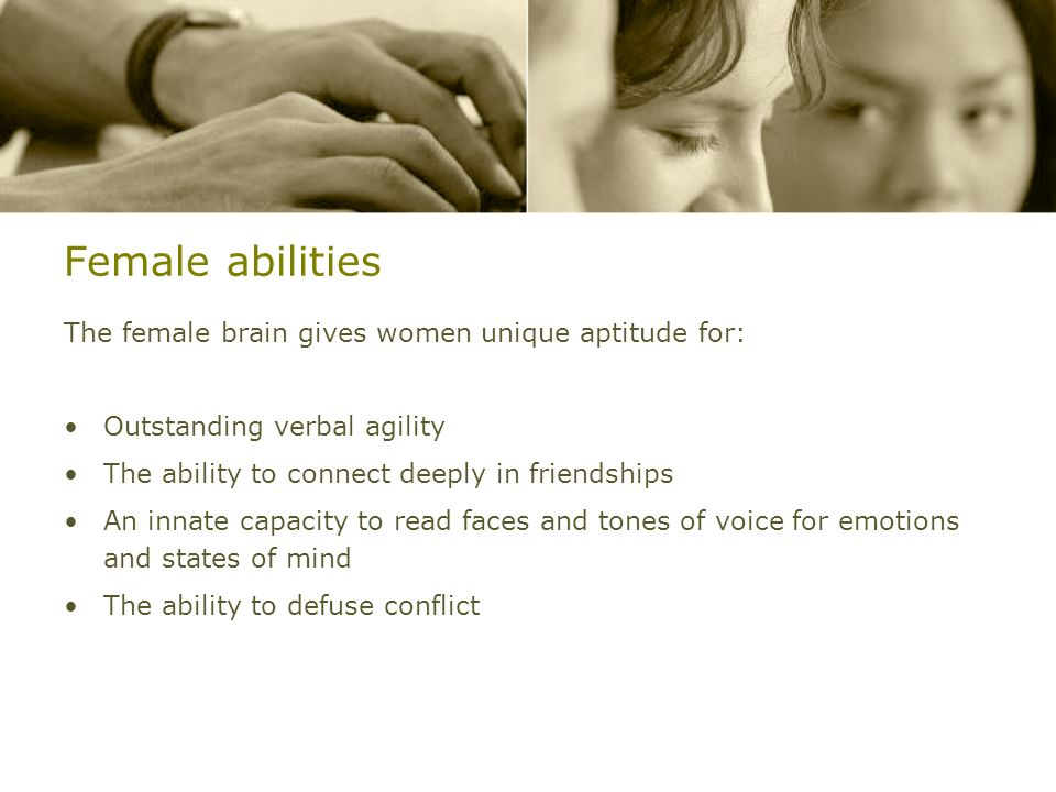 Female abilities The female brain gives women unique aptitude for: