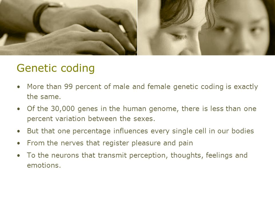 Genetic coding More than 99 percent of male and female genetic coding is exactly the same.