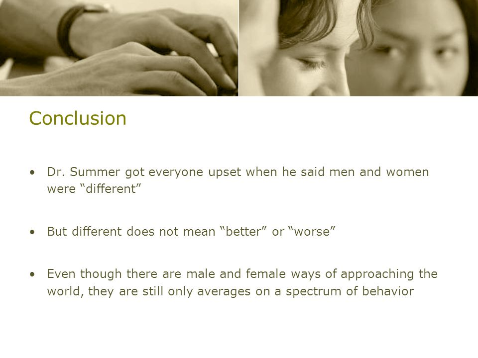 Conclusion Dr. Summer got everyone upset when he said men and women were different But different does not mean better or worse