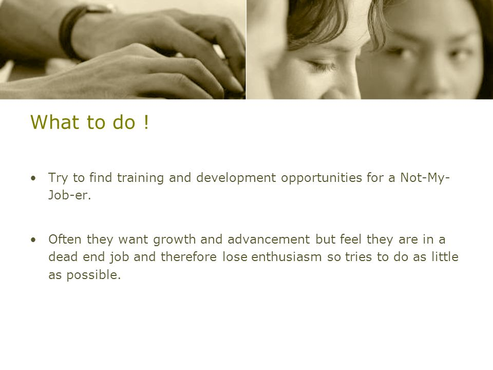 What to do ! Try to find training and development opportunities for a Not-My- Job-er.