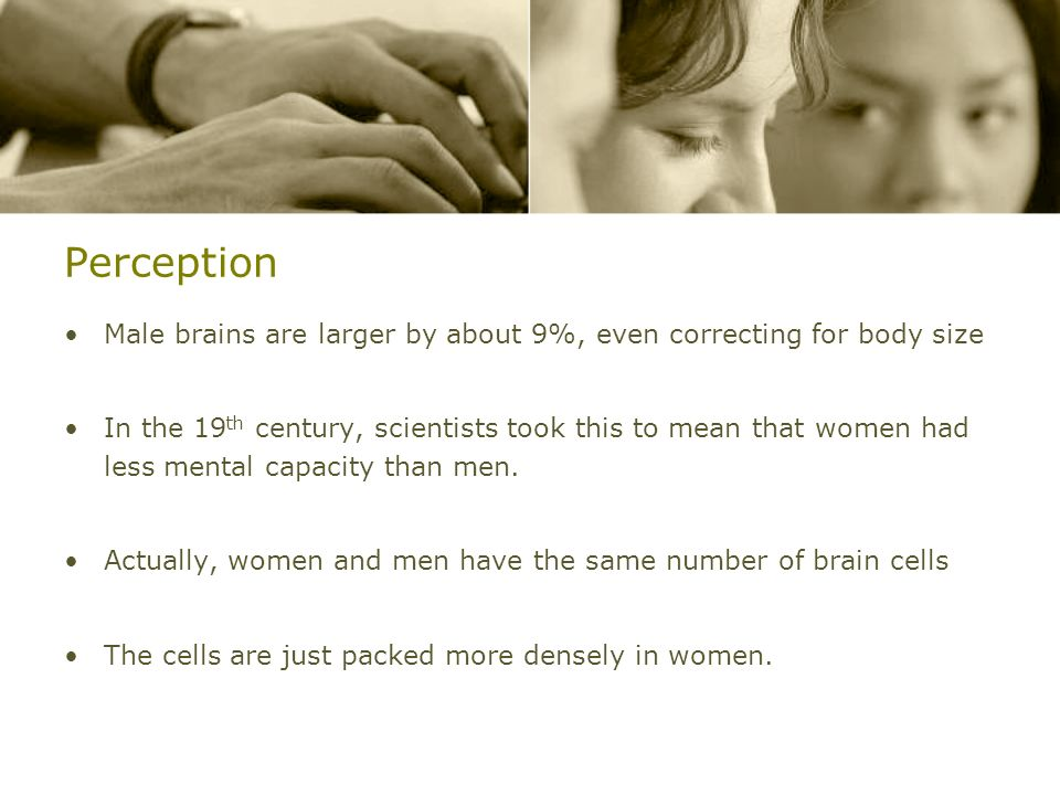 Perception Male brains are larger by about 9%, even correcting for body size.
