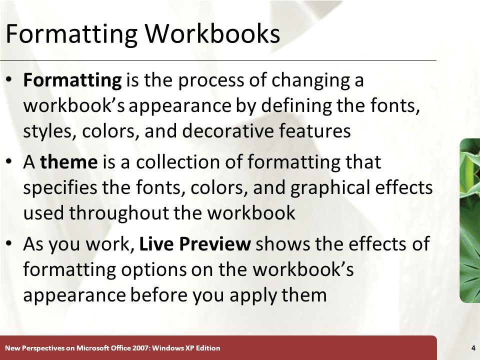 Formatting Workbooks Formatting is the process of changing a workbook's appearance by defining the fonts, styles, colors, and decorative features.