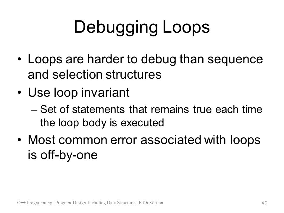Debugging Loops Loops are harder to debug than sequence and selection structures. Use loop invariant.