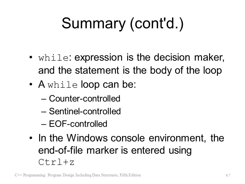 Summary (cont d.) while: expression is the decision maker, and the statement is the body of the loop.