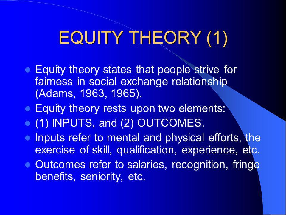 EQUITY THEORY (1) Equity theory states that people strive for fairness in social exchange relationship (Adams, 1963, 1965).