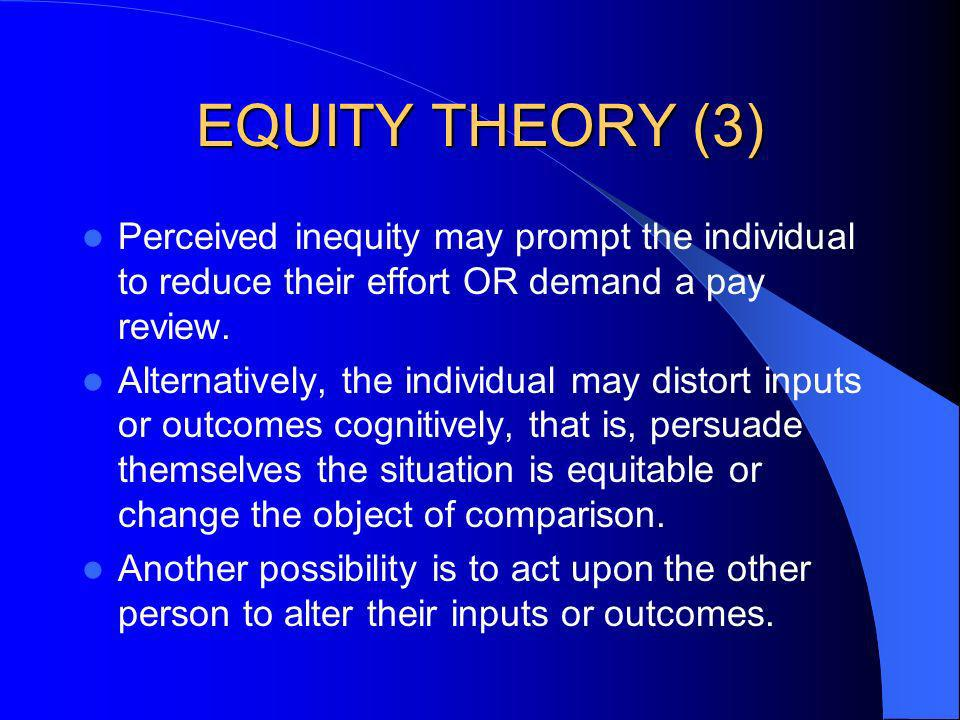 EQUITY THEORY (3) Perceived inequity may prompt the individual to reduce their effort OR demand a pay review.