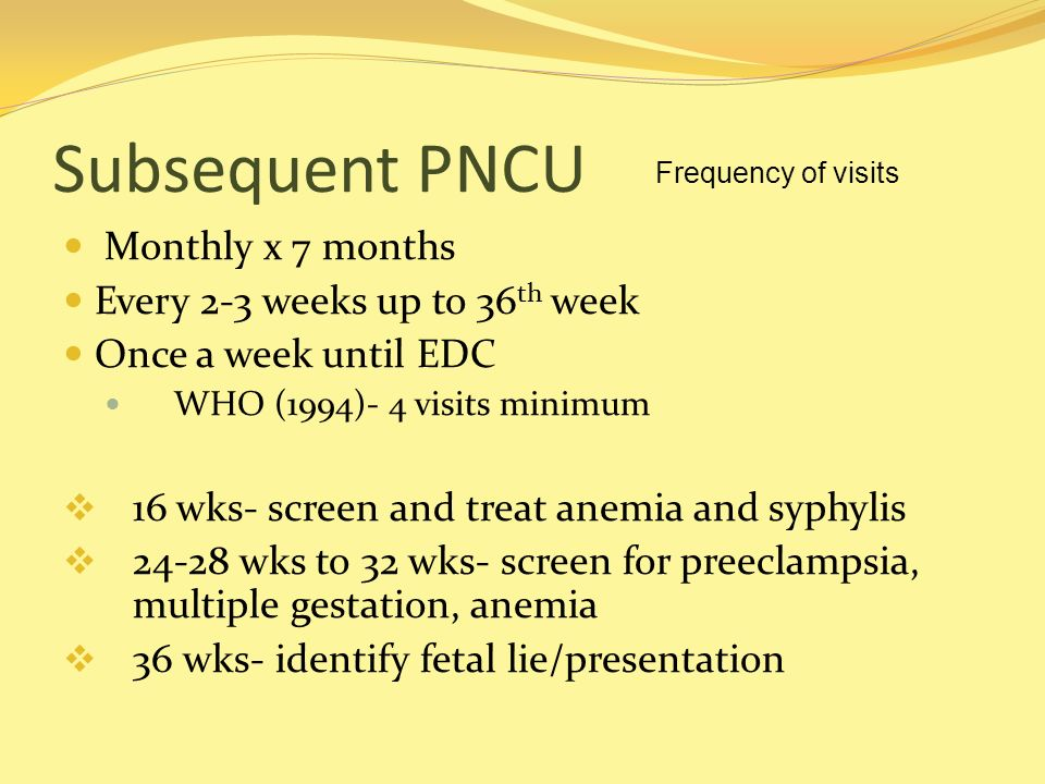 Subsequent PNCU Monthly x 7 months Every 2-3 weeks up to 36th week
