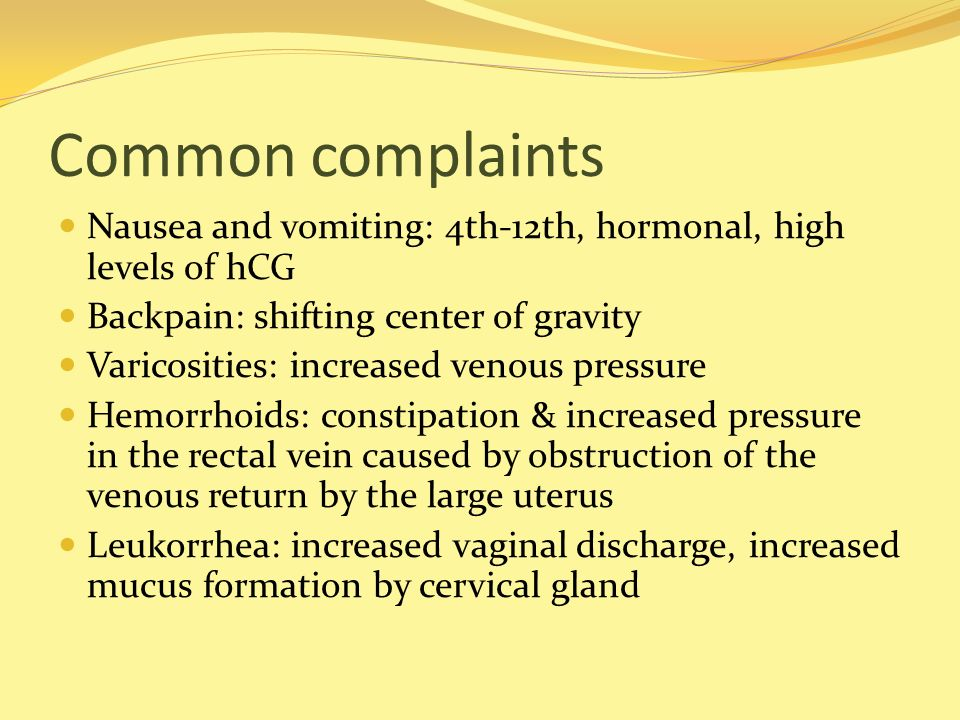 Common complaints Nausea and vomiting: 4th-12th, hormonal, high levels of hCG. Backpain: shifting center of gravity.