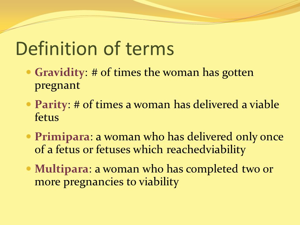 Definition of terms Gravidity: # of times the woman has gotten pregnant. Parity: # of times a woman has delivered a viable fetus.