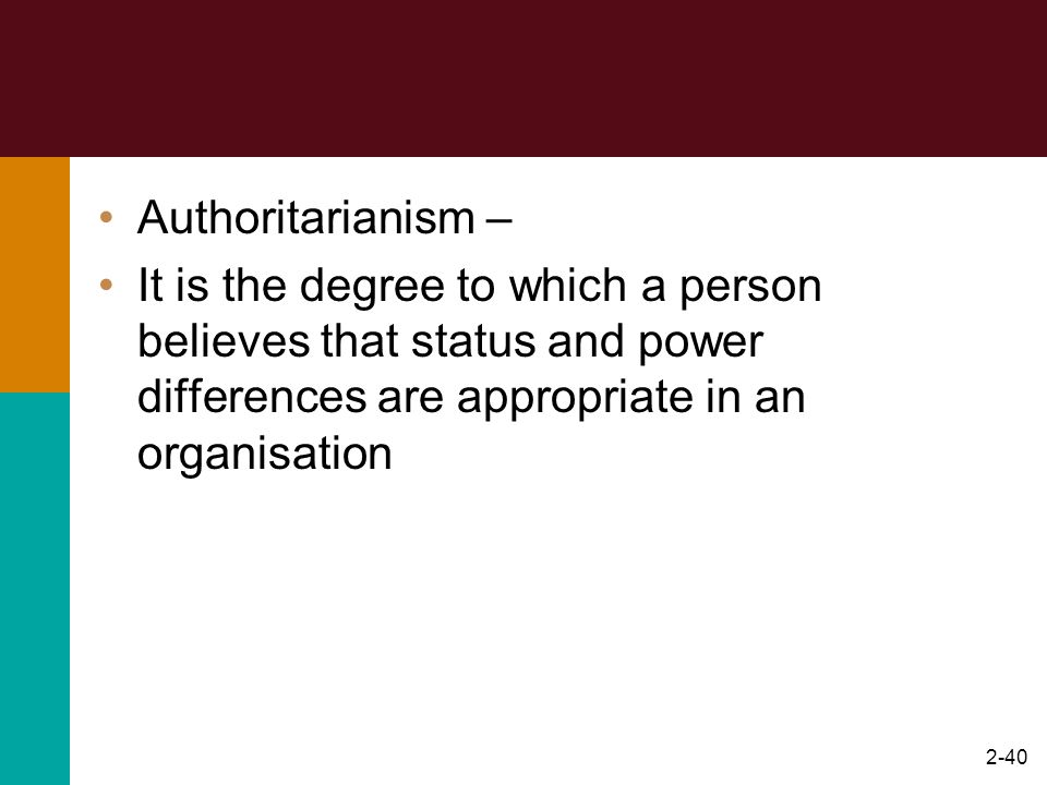 Authoritarianism – It is the degree to which a person believes that status and power differences are appropriate in an organisation.