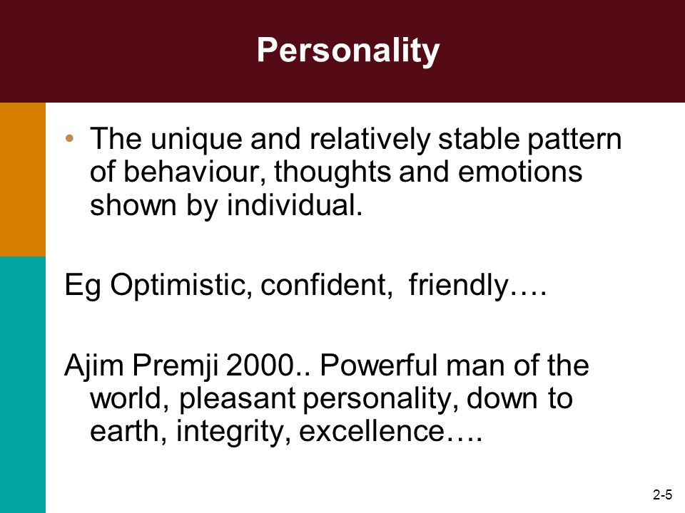 Personality The unique and relatively stable pattern of behaviour, thoughts and emotions shown by individual.