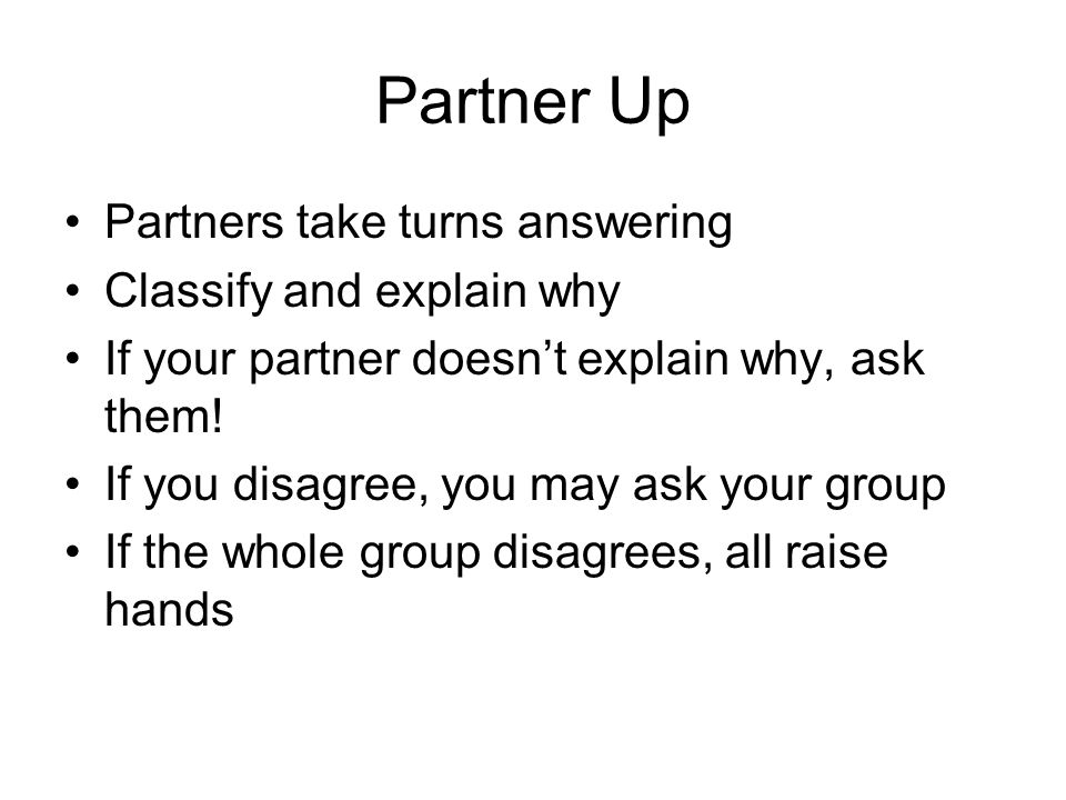 Partner Up Partners take turns answering Classify and explain why