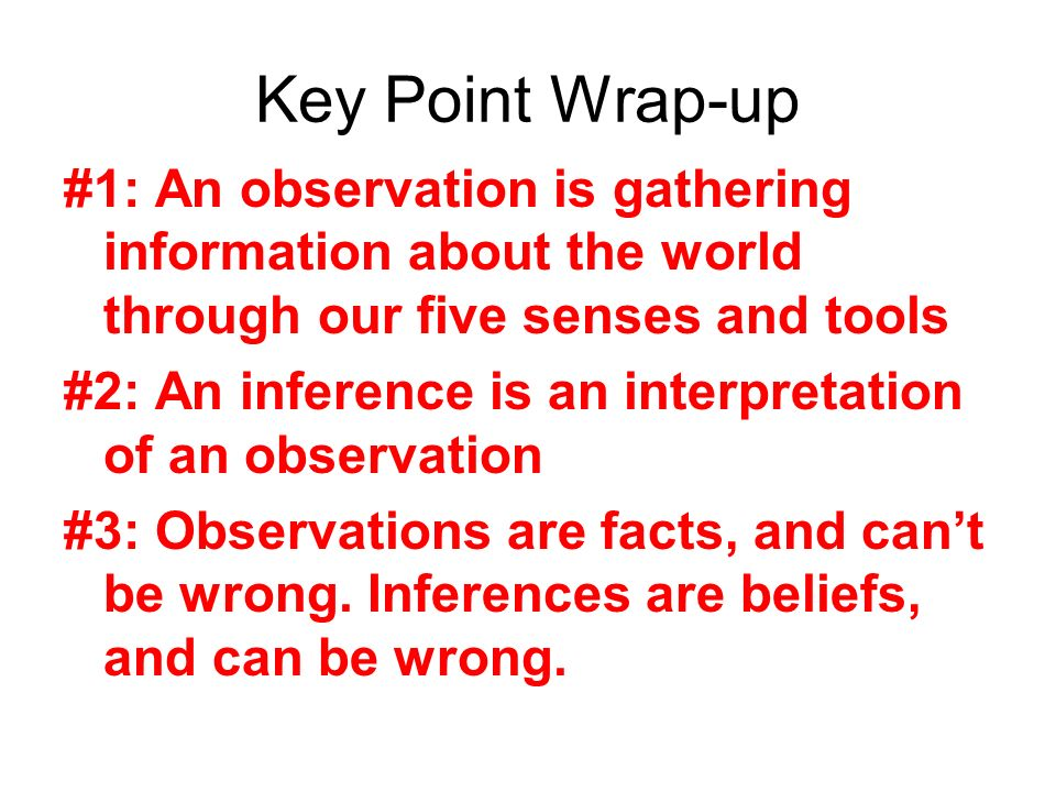 Key Point Wrap-up #1: An observation is gathering information about the world through our five senses and tools.