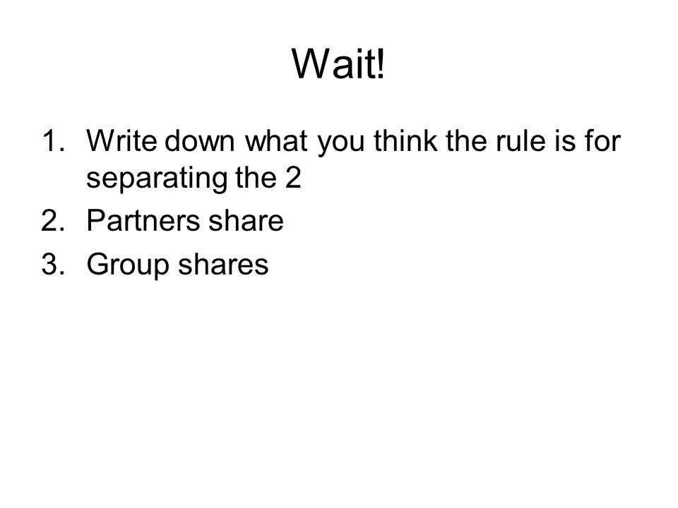 Wait! Write down what you think the rule is for separating the 2