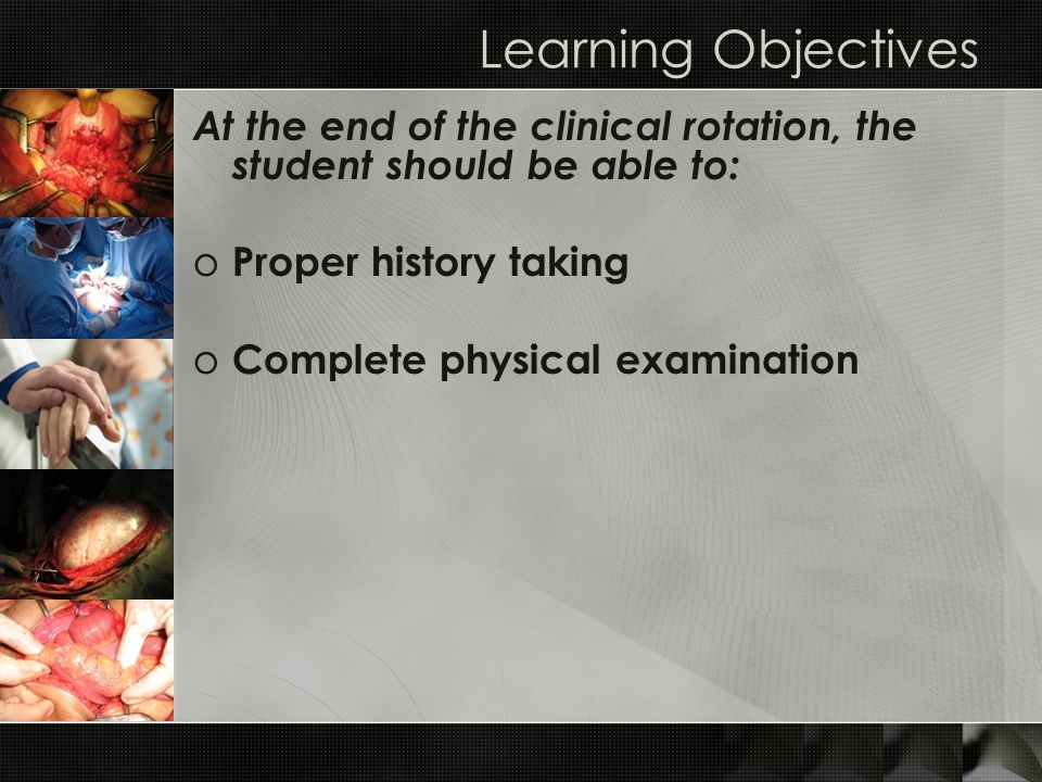 Learning Objectives At the end of the clinical rotation, the student should be able to: Proper history taking.