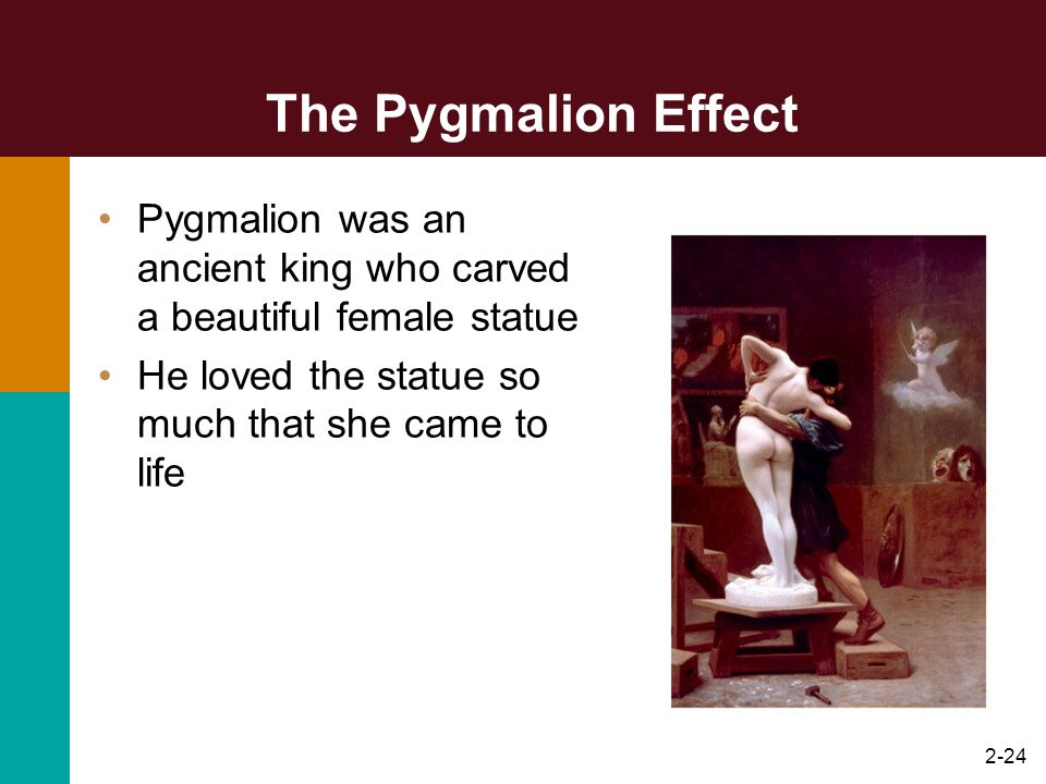 The Pygmalion Effect Pygmalion was an ancient king who carved a beautiful female statue.