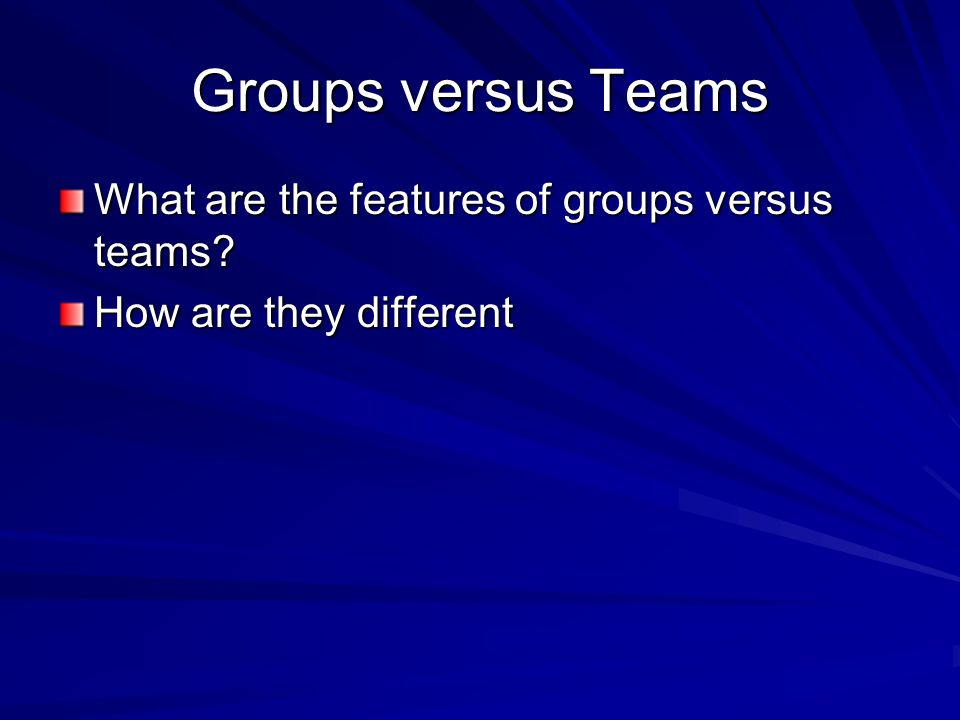 Groups versus Teams What are the features of groups versus teams