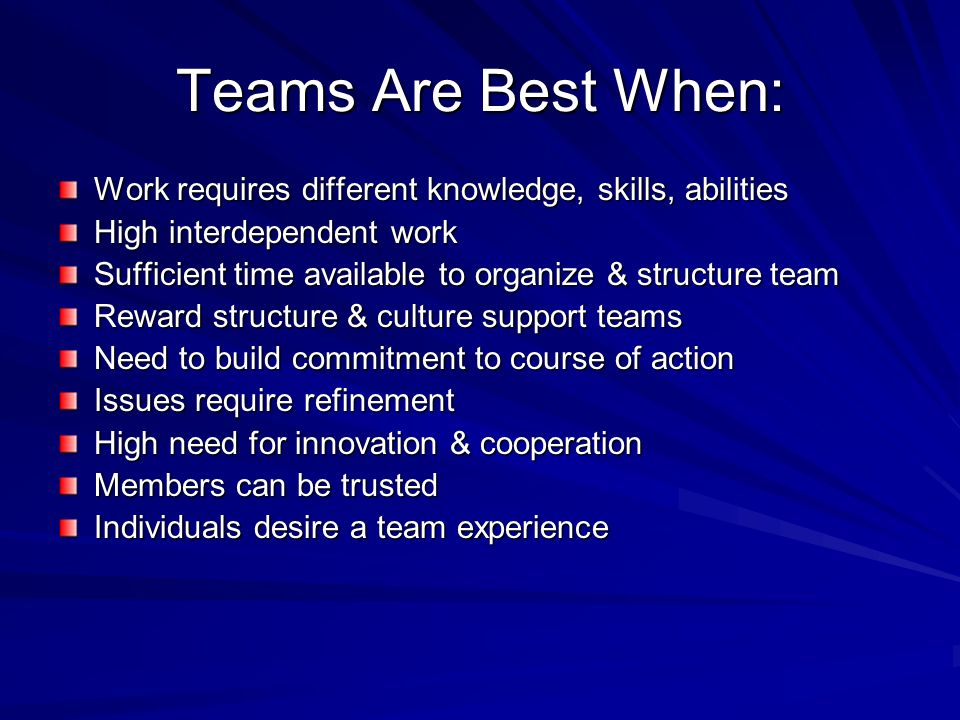 Teams Are Best When: Work requires different knowledge, skills, abilities. High interdependent work.