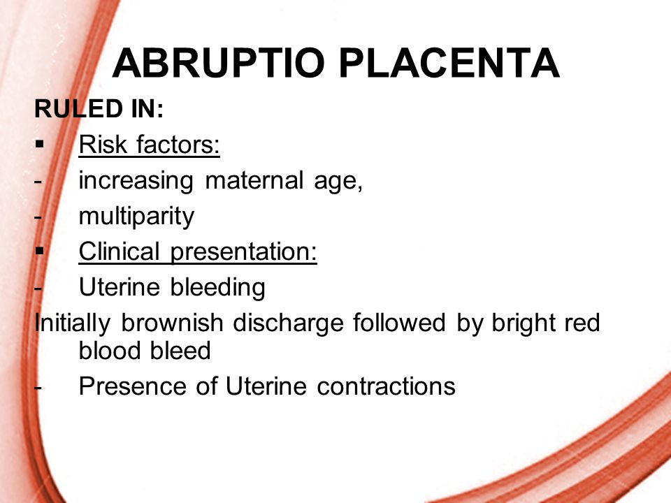 ABRUPTIO PLACENTA RULED IN: Risk factors: increasing maternal age,