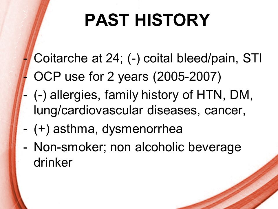 PAST HISTORY Coitarche at 24; (-) coital bleed/pain, STI