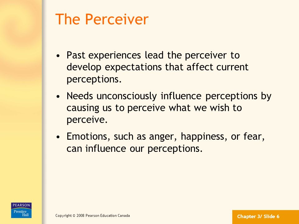 The Perceiver Past experiences lead the perceiver to develop expectations that affect current perceptions.
