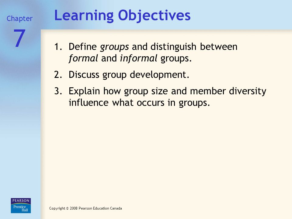 Chapter Learning Objectives. 7. Define groups and distinguish between formal and informal groups.