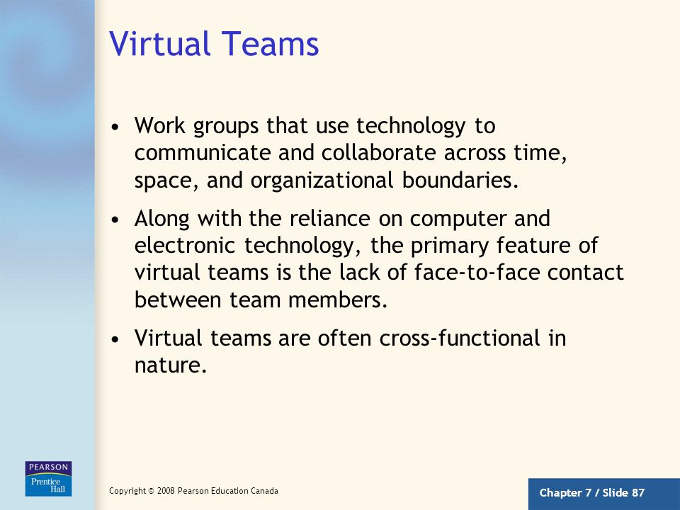 Virtual Teams Work groups that use technology to communicate and collaborate across time, space, and organizational boundaries.