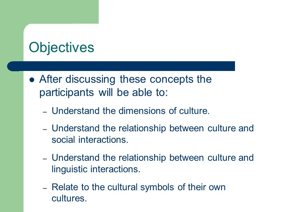 Objectives After discussing these concepts the participants will be able to: Understand the dimensions of culture.