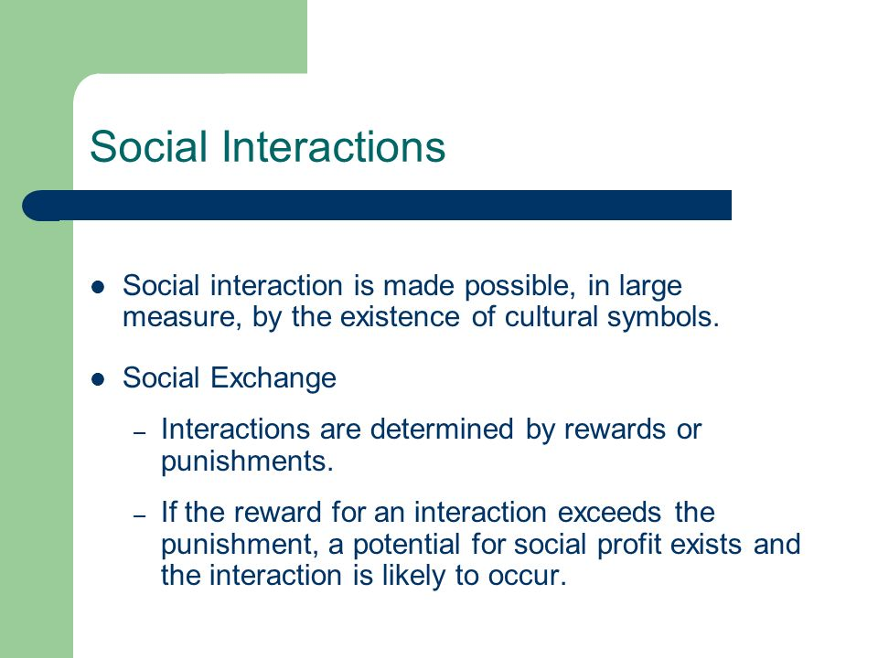 Social Interactions Social interaction is made possible, in large measure, by the existence of cultural symbols.