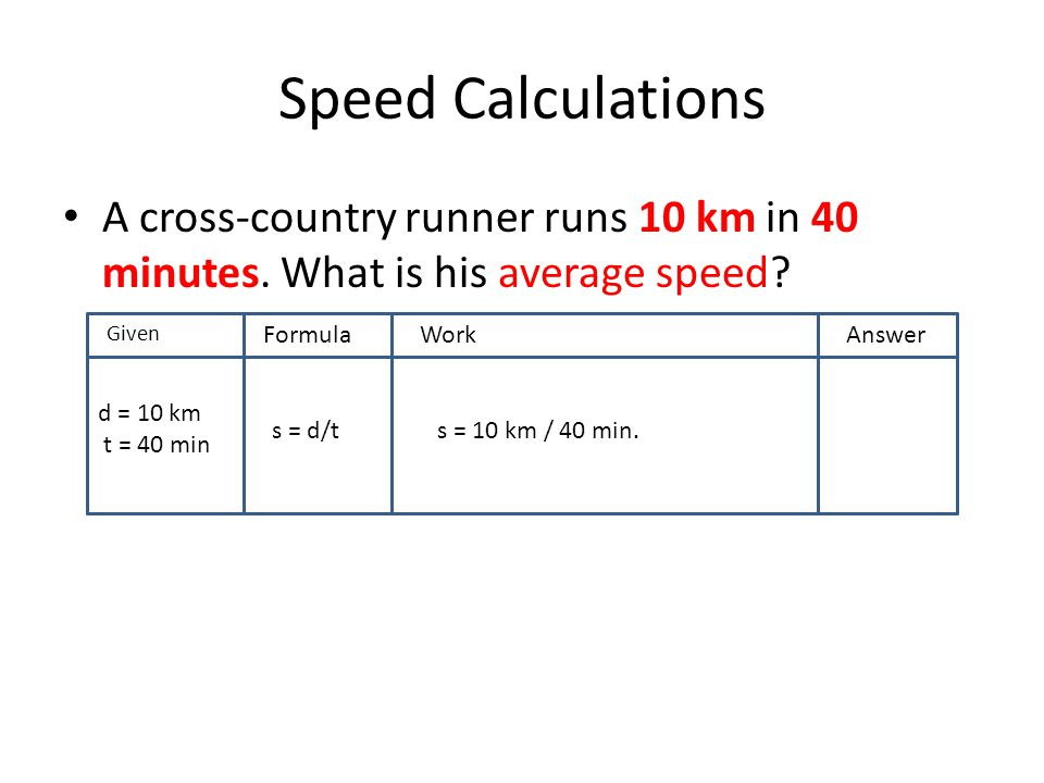 Speed Calculations A cross-country runner runs 10 km in 40 minutes. What is his average speed Given.