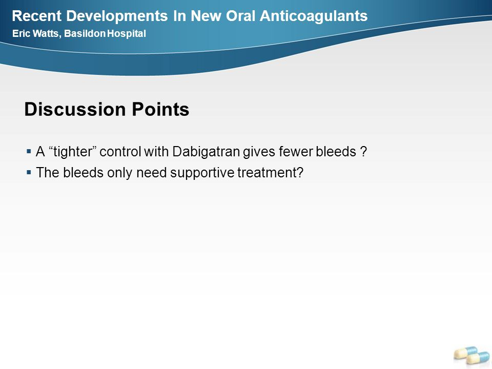 Discussion Points A tighter control with Dabigatran gives fewer bleeds .