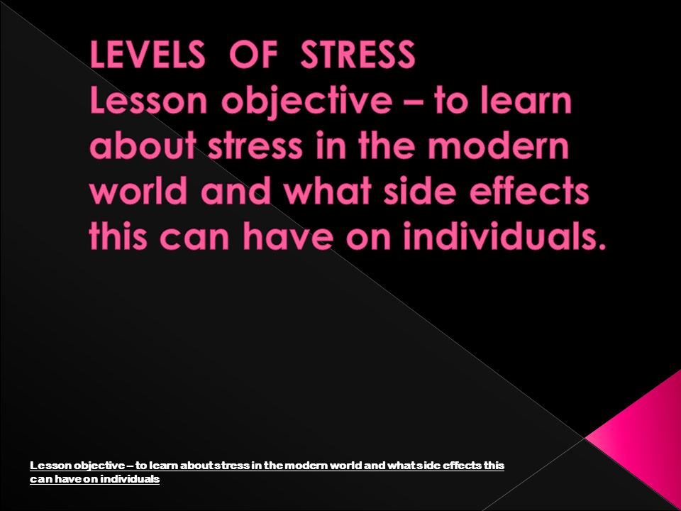 LEVELS OF STRESS Lesson objective – to learn about stress in the modern world and what side effects this can have on individuals.