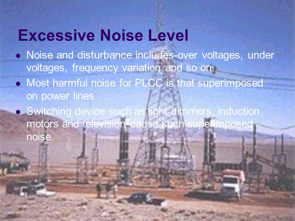 Excessive Noise Level Noise and disturbance includes-over voltages, under voltages, frequency variation and so on.