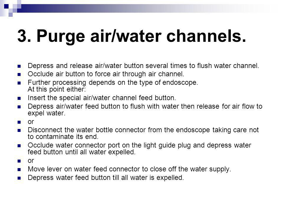 3. Purge air/water channels.
