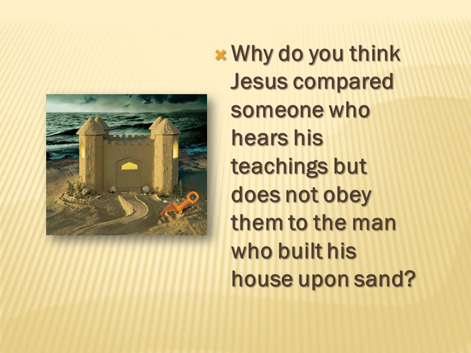 Why do you think Jesus compared someone who hears his teachings but does not obey them to the man who built his house upon sand