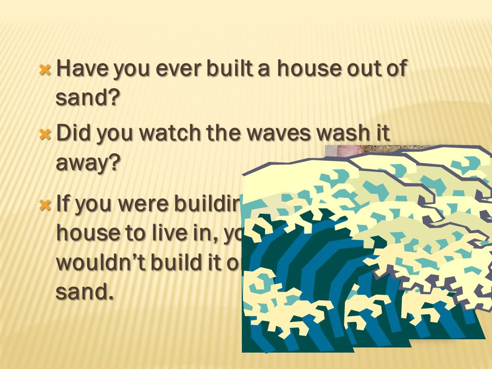 Have you ever built a house out of sand