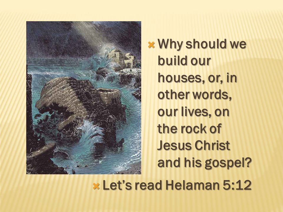 Why should we build our houses, or, in other words, our lives, on the rock of Jesus Christ and his gospel