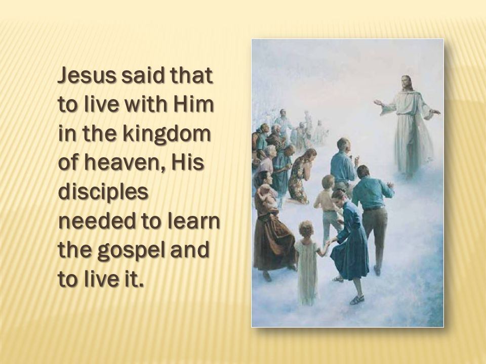 Jesus said that to live with Him in the kingdom of heaven, His disciples needed to learn the gospel and to live it.